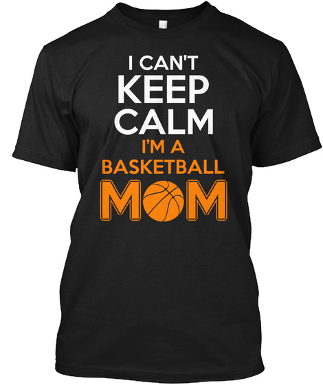 I Can't Keep Calm I'm A Basketball Mom Black T-Shirt Front
