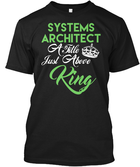 Systems Architect A Title Just Above King Black T-Shirt Front