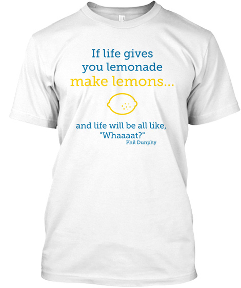 If Life Gives You Lemonade Make Lemons And Life Will Be All Like Whaaaat Phil Dunphy White T-Shirt Front