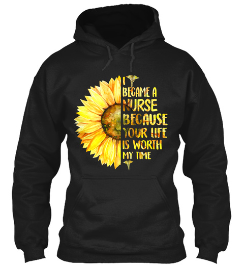 I Became A Nurse Because Your Life Is Worth My Time Black T-Shirt Front