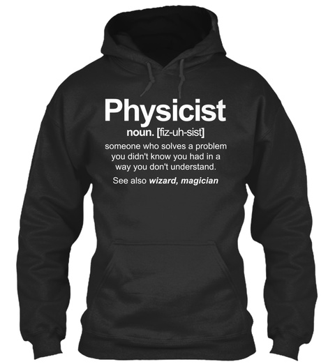 Physicist Noun. (Fiz Uh Sist) Someone Who Solves A Problem You Didn't Know You Had In A Way You Don't Understand. See... Jet Black T-Shirt Front