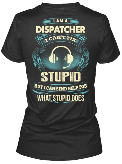 I Am A Dispatcher I Can't Fix Stupid But I Can Send Help For What Stupid Does Women's T-Shirt Back