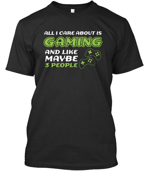 All I Care About Is Gaming And Like Maybe 3 People Black T-Shirt Front