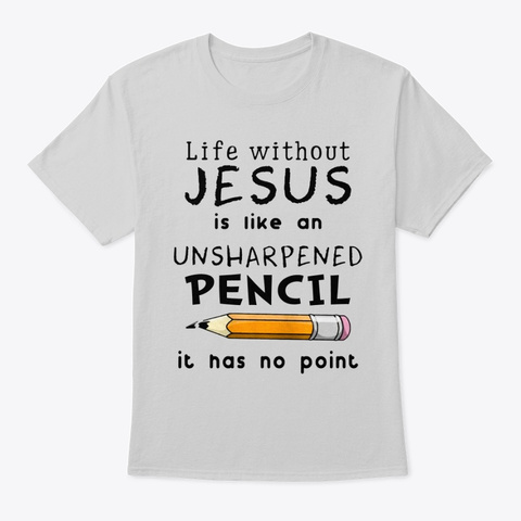 Life Without Jesus Is Unsharpened Pencil Light Steel T-Shirt Front