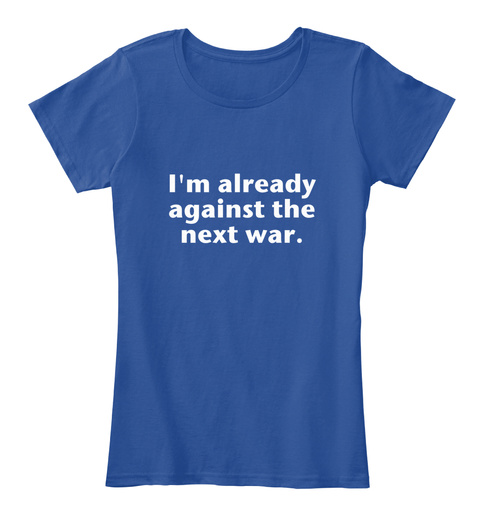 I'm Already Against The Next War. Deep Royal  Vrouwen T-Shirt Front