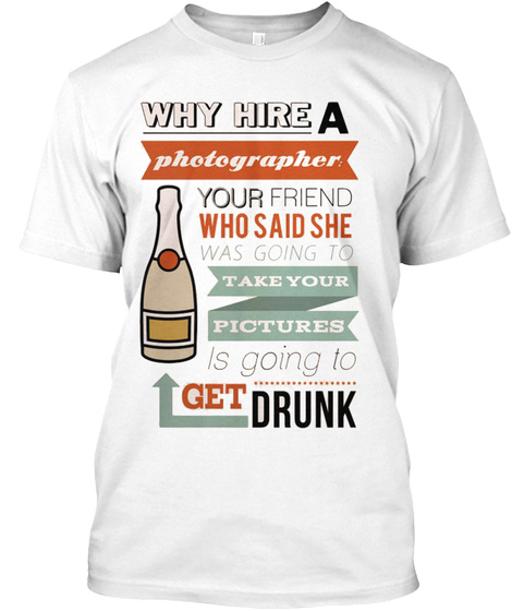 Why Hire A Photographers White T-Shirt Front