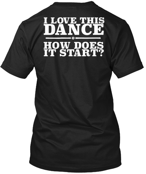 I Love This Dance How Does It Start? Black T-Shirt Back