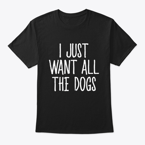 Humor I Just Want All The Dogs Funny Dog Black T-Shirt Front