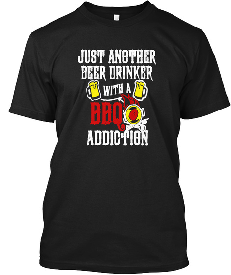 Just Another Beer Drinker With A Bbq Addiction Black T-Shirt Front