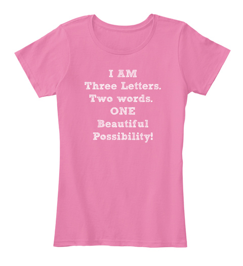 I Am Three Letters. Two Words.  One Beautiful Possibility! True Pink Women's T-Shirt Front