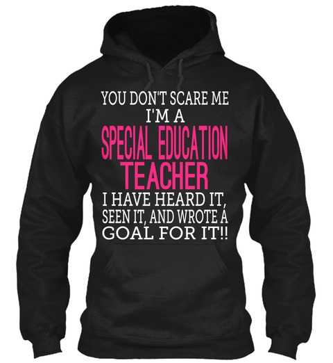You Dont Scare Me Im A Special Education Teacher I Have Heard It Seen It And Wrote A Goal For It!! Black T-Shirt Front