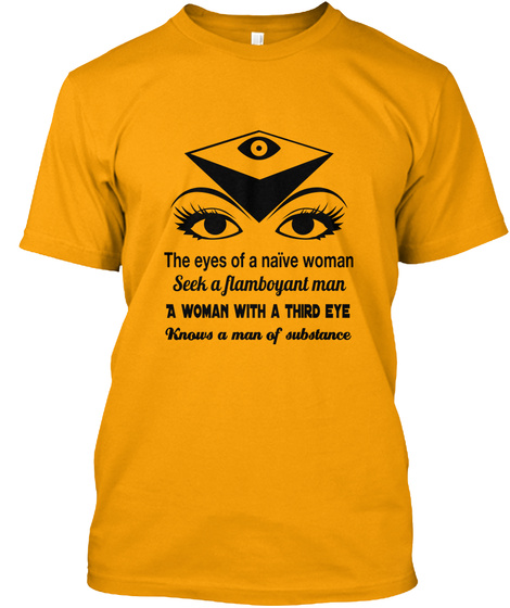 The Eyes Of A Naïve Woman Seek A Flamboyant Man A Woman With A Third Eye Knows A Man Of Substance Gold T-Shirt Front