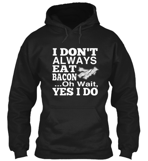 I Don't Always Eat Bacon... Oh Wait, Yes I Do Black T-Shirt Front