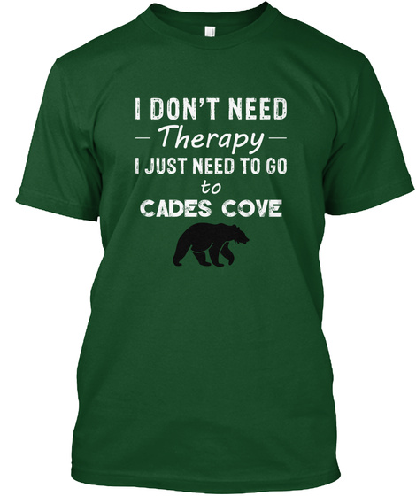 I Dont Need Therapy I Just Need To Go To Cades Cove Forest Green  T-Shirt Front