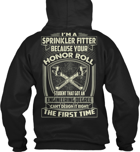 I'm A Sprinkler Fitter  Because Your Honor Roll Student That Got An Engineering Degree Can't Design Right The First Time Black T-Shirt Back