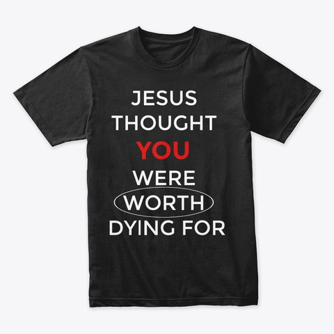 Jesus Thought You Were Worth Dying For Black T-Shirt Front
