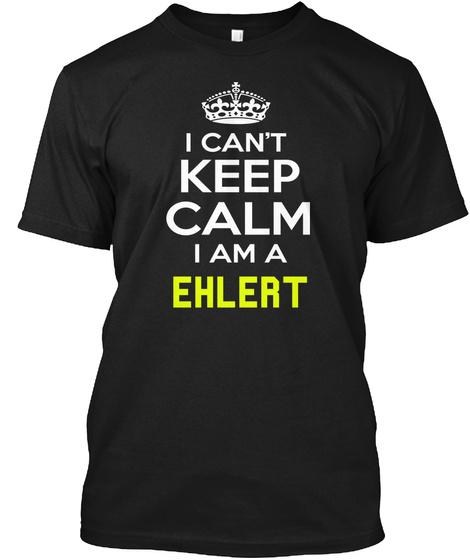 I Can't Keep Calm I Am A Ehlert Black T-Shirt Front