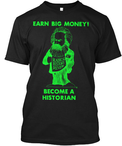Earn Big Money Radical History Review Become A Historian Black T-Shirt Front