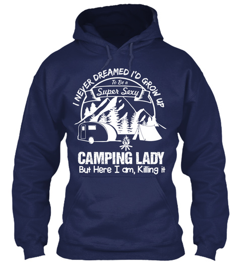 I Never Dreamed I'd Grow Up To Be A Super Sexy Camping Lady But Here I Am,Killing It  Navy T-Shirt Front