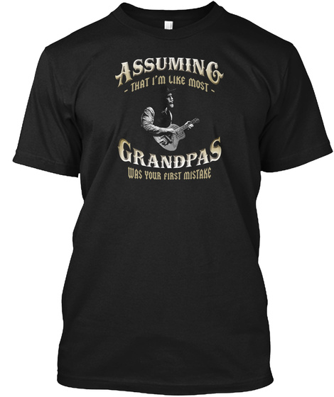 Assuming That I'm Like Most Grandpas Was Your First Mistake Black T-Shirt Front