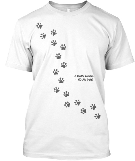 I Was Here Your Dog White T-Shirt Front