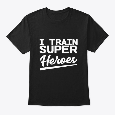 I Train Superheroes Funny Gift T Shirt Black T-Shirt Front