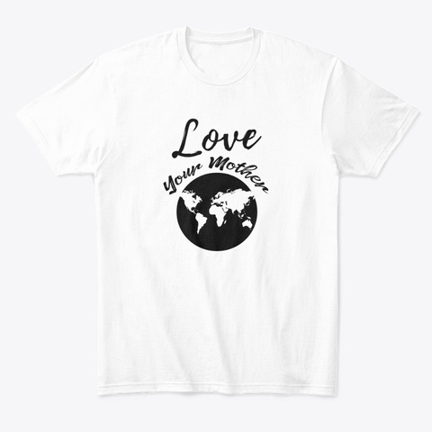 Earth Day   Love Your Mother Earth White Camiseta Front