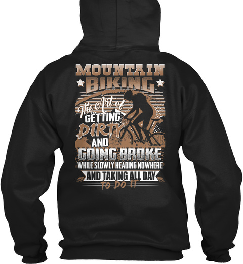 Mountain * Biking * The Art Of Getting Dirty And Going Broke While Slowly Heading Nowhere And Taking All Day To Do It Black T-Shirt Back