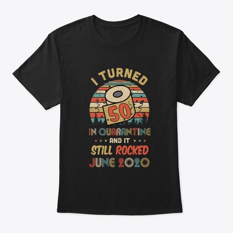 I Turned 50 In Quarantine Rocked June Black T-Shirt Front