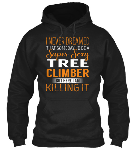 I Never Dreamed That Someday I'd Be A Super Sexy Tree Climber But Here I Am Killing It Black T-Shirt Front