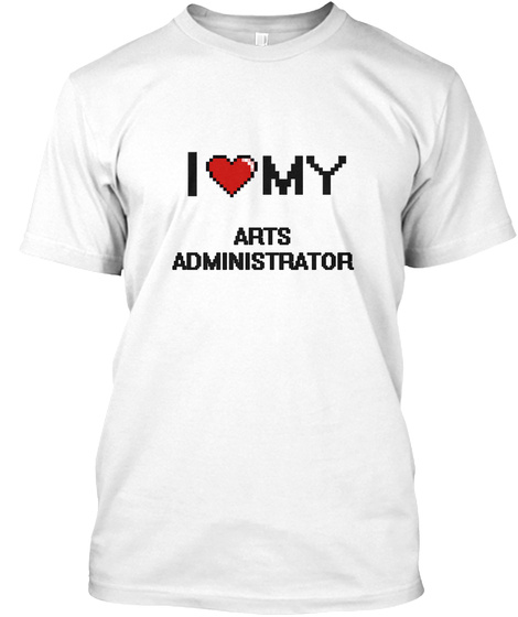 I Love My Arts Administrator White T-Shirt Front