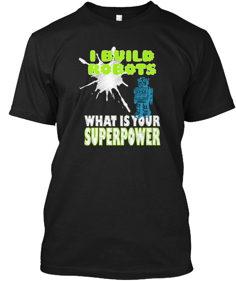 I Build Robots What Is Your Superpower Black T-Shirt Front