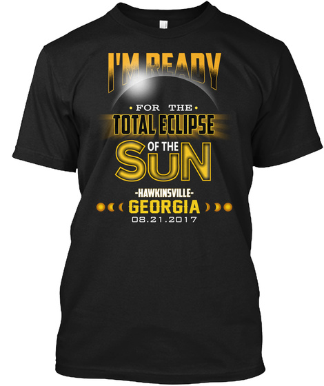 Ready For The Total Eclipse   Hawkinsville   Georgia 2017. Customizable City Black T-Shirt Front