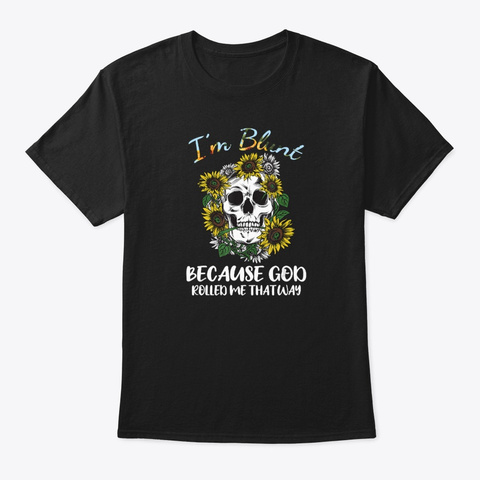 I'm Blunt Because God Rolled Me That Way Black T-Shirt Front