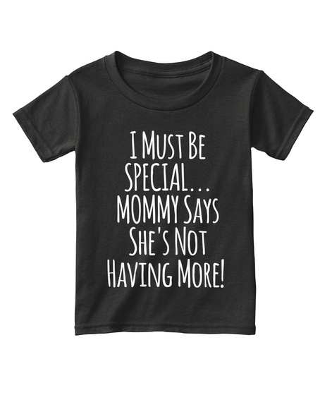 I Must Be Special Mommy Says Shes Not Having More Black T-Shirt Front