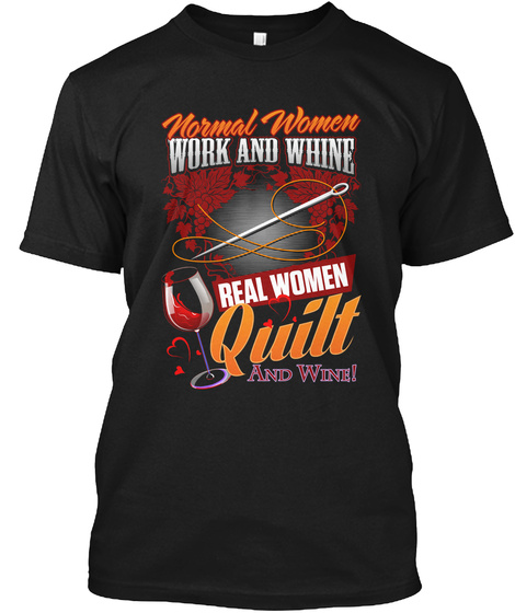 Normal Women Work And Whine Real Women Quilt And Wine! Black T-Shirt Front