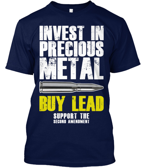 Invest In Precious Metal Buy Lead Support The Second Amendment Navy T-Shirt Front