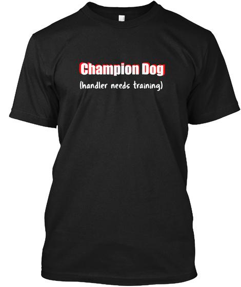 Dog T Shirt Champion Dog Handler Needs T Black T-Shirt Front