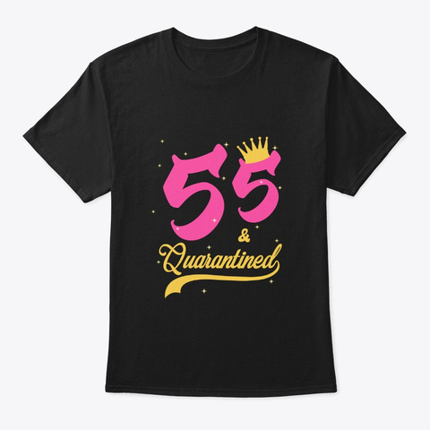 55 And Quarantined 55th Birthday Queen Black T-Shirt Front