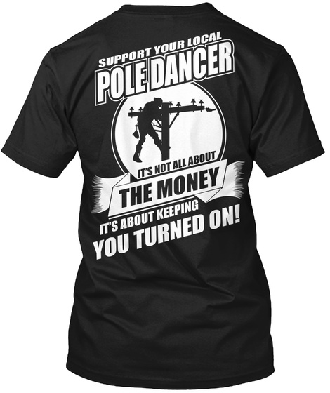 Support Your Local Pole Dancer It's Not All About The Money It's About Keeping You Turned On! Black T-Shirt Back