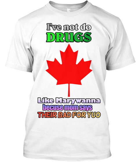 I've Not Do Drugs Like Marywanna Because Mom Says Their Bad For Yuo White T-Shirt Front