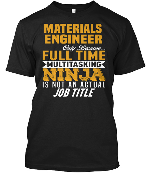 Material Engineer Only Because... Full Time Multitasking Ninja Is Not An Actual Job Title Black T-Shirt Front