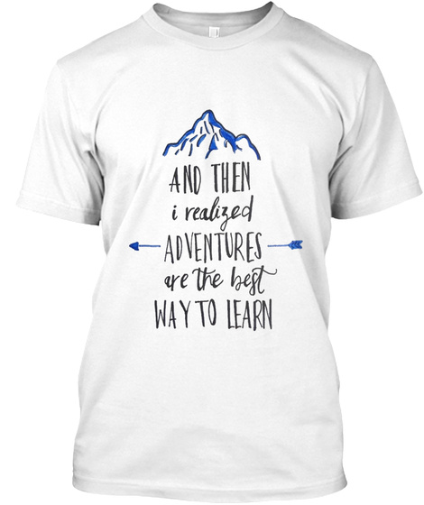 And Then I Realized Adventures Are The Best Way To Learn White T-Shirt Front