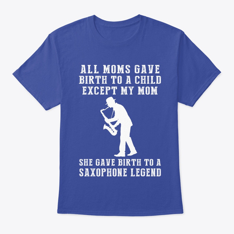 My Mom Gave Birth To A Saxophone Legend Deep Royal T-Shirt Front