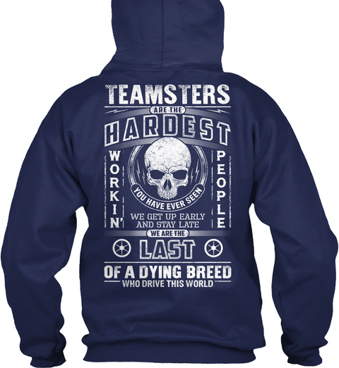 Teamsters Are The Hardest Work In People You Have Ever Seen We Get Up Early And Stay Late We Are The Last Of A Dying... Navy T-Shirt Back