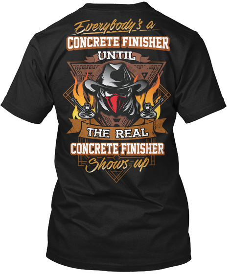 Everybody's A Concrete Finisher Until The Real Concrete Finisher Shows Up Black T-Shirt Back