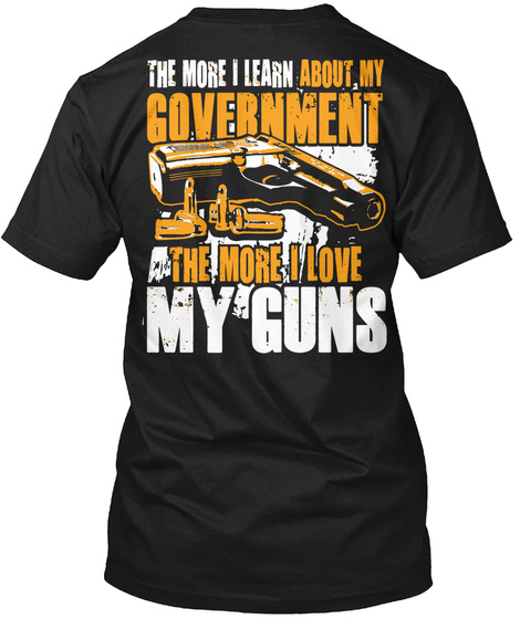 The More I Learn About My Government The More I Love My Guns Black T-Shirt Back