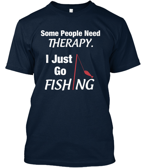 Some People Need Therapy I Just Go Fishing New Navy T-Shirt Front