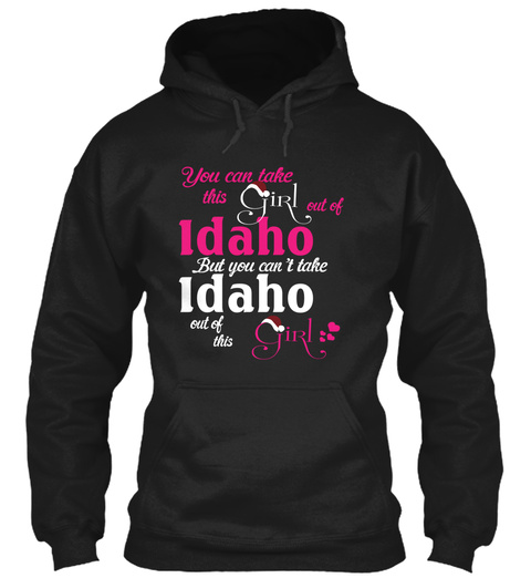 You Can Take The Girl Out Of Idaho But You Can't Take Idaho Out Of This Girl Black T-Shirt Front