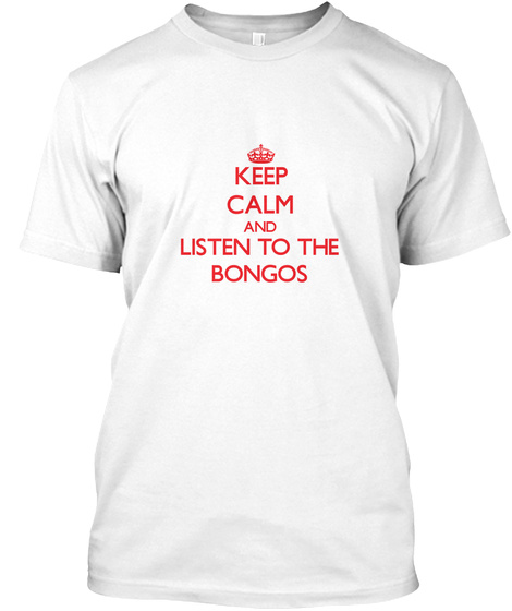 Keep Calm And Listen To The Bongos White T-Shirt Front